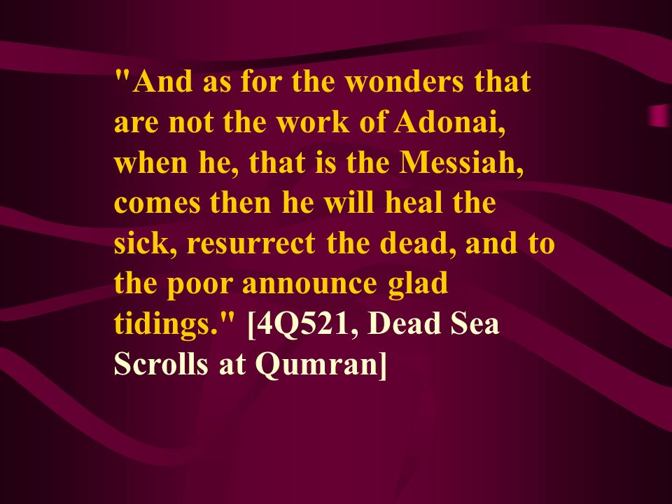 And as for the wonders that are not the work of Adonai, when he, that is the Messiah, comes then he will heal the sick, resurrect the dead, and to the poor announce glad tidings. [4Q521, Dead Sea Scrolls at Qumran]